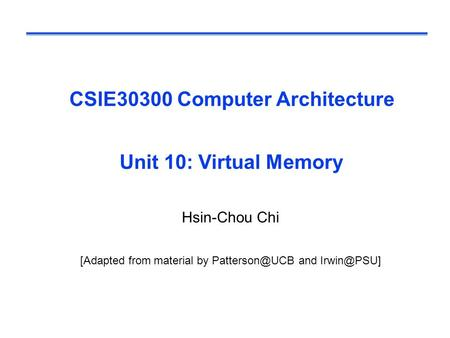 CSIE30300 Computer Architecture Unit 10: Virtual Memory Hsin-Chou Chi [Adapted from material by and