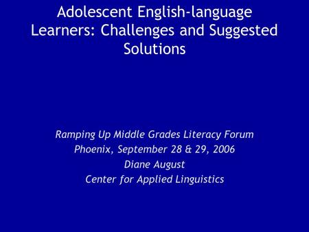 Adolescent English-language Learners: Challenges and Suggested Solutions Ramping Up Middle Grades Literacy Forum Phoenix, September 28 & 29, 2006 Diane.