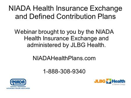 NIADA Health Insurance Exchange and Defined Contribution Plans Webinar brought to you by the NIADA Health Insurance Exchange and administered by JLBG Health.