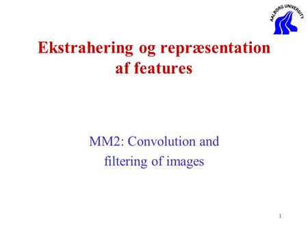 1 Ekstrahering og repræsentation af features MM2: Convolution and filtering of <strong>images</strong>.