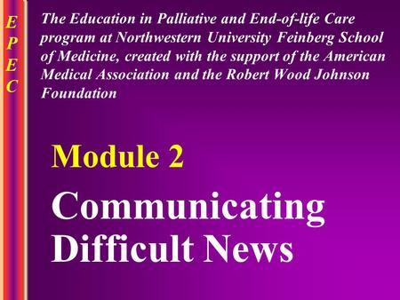 EPECEPEC Communicating Difficult News Module 2 The Education in Palliative and End-of-life Care program at Northwestern University Feinberg School of Medicine,