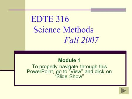 "1 EDTE 316 Science Methods Fall 2007 Module 1 To properly navigate through this PowerPoint, go to ""View"" and click on ""Slide Show"""