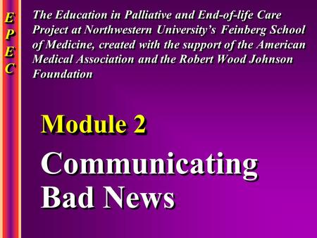 EPECEPECEPECEPEC EPECEPECEPECEPEC Communicating Bad News Communicating Bad News Module 2 The Education in Palliative and End-of-life Care Project at Northwestern.