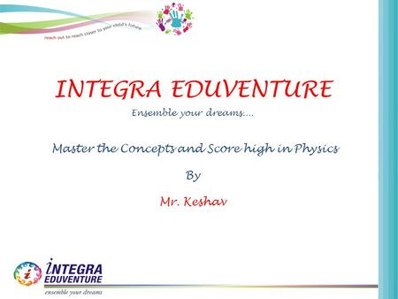 INTEGRA EDUVENTURE Ensemble your dreams.... Master the Concepts and Score high in Physics By Mr. Keshav.