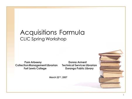 1 Acquisitions Formula CLIC Spring Workshop Pam Arbeeny Donna Arment Collection Management Librarian Technical Services Librarian Fort Lewis College Durango.