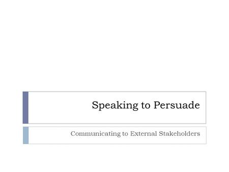 Speaking to Persuade Communicating to External Stakeholders.
