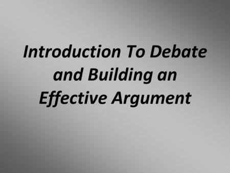 Introduction To Debate and Building an Effective Argument.