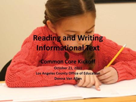 Reading and Writing Informational Text Common Core Kickoff October 21, 2011 Los Angeles County Office of Education Donna Van Allen.