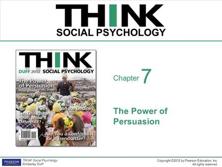 Copyright ©2012 by Pearson Education, Inc. All rights reserved. THINK Social Psychology Kimberley Duff THINK SOCIAL PSYCHOLOGY Chapter The Power of Persuasion.