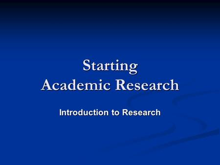 Starting Academic Research Starting Academic Research Introduction to Research.