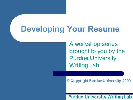 Purdue University Writing Lab Developing Your Resume A workshop series brought to you by the Purdue University Writing Lab © Copyright Purdue University,