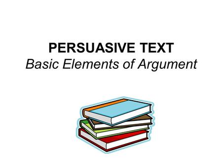 PERSUASIVE TEXT Basic Elements of Argument. Central Argument The main idea, thesis, or point the author is making.