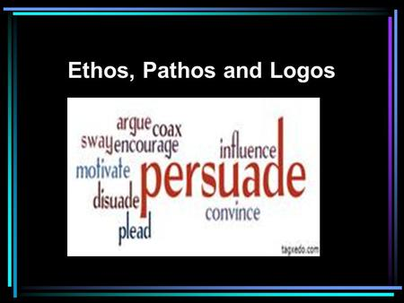 ethos logos pathos three ways to persuade Presentation on theme: three ways to persuade logos ethos pathos— 9 pathos pathos = argument based on feelings using pathos means appealing to readers' emotions and feelings emotions such as anger, pity, fear, and their opposites powerfully influence our rational judgments.