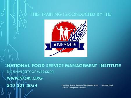 THIS TRAINING IS CONDUCTED BY THE NATIONAL FOOD SERVICE MANAGEMENT INSTITUTE THE UNIVERSITY OF MISSISSIPPI WWW.NFSMI.ORG 800-321-3054 Building Human Resource.