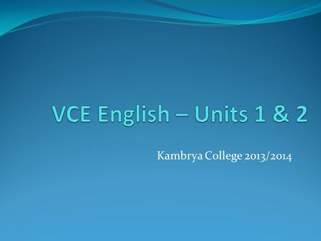 VCE English – Units 1 & 2 Kambrya College 2013/2014.