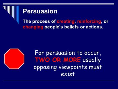 Persuasion The process of creating, reinforcing, or changing people's beliefs or actions. For persuasion to occur, TWO OR MORE usually opposing viewpoints.
