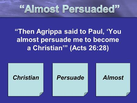 """Then Agrippa said to Paul, 'You almost persuade me to become a Christian'"" (Acts 26:28) Christian Persuade Almost."