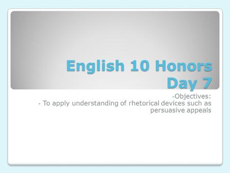 English 10 Honors Day 7 - Objectives: - To apply understanding of rhetorical devices such as persuasive appeals.