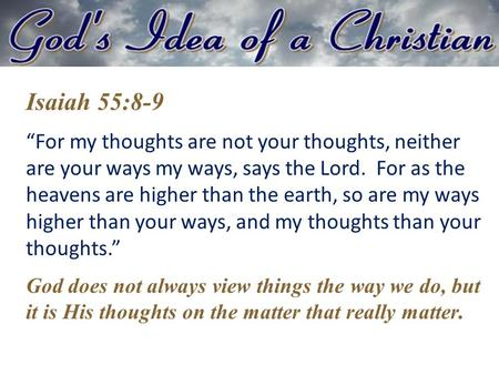 "Isaiah 55:8-9 ""For my thoughts are not your thoughts, neither are your ways my ways, says the Lord. For as the heavens are higher than the earth, so are."