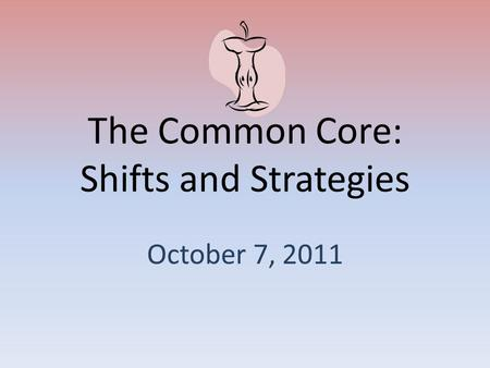 The Common Core: Shifts and Strategies October 7, 2011.