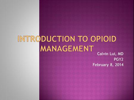 Calvin Lui, MD PGY2 February 8, 2014.  Common Opioid Agents and Good Starting Dosages  Opioid Conversion  Use of Patient Controlled Analgesia and Good.