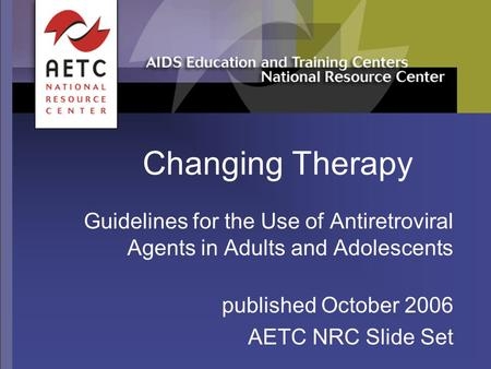 Changing Therapy Guidelines for the Use of Antiretroviral Agents in Adults and Adolescents published October 2006 AETC NRC Slide Set.