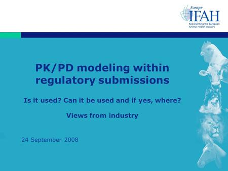 1 PK/PD modeling within regulatory submissions Is it used? Can it be used and if yes, where? Views from industry 24 September 2008.