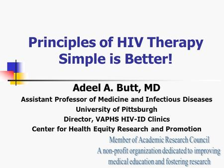 Principles of HIV Therapy Simple is Better! Adeel A. Butt, MD Assistant Professor of Medicine and Infectious Diseases University of Pittsburgh Director,