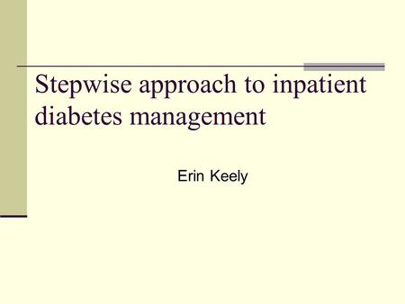 Stepwise approach to inpatient diabetes management Erin Keely.