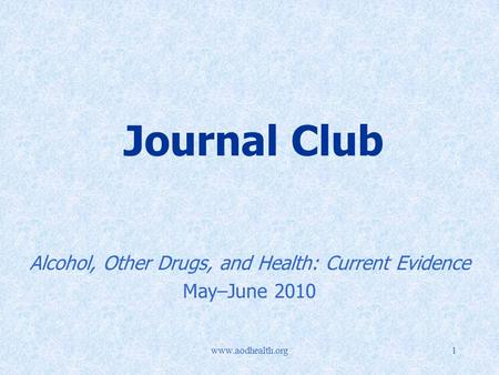 Www.aodhealth.org1 Journal Club Alcohol, Other Drugs, and Health: Current Evidence May–June 2010.