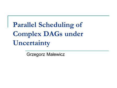 Parallel Scheduling of Complex DAGs under Uncertainty Grzegorz Malewicz.