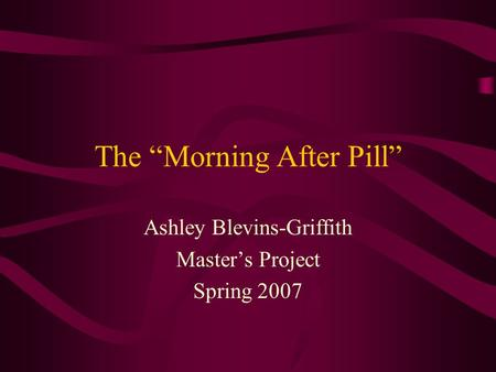 "The ""Morning After Pill"" Ashley Blevins-Griffith Master's Project Spring 2007."