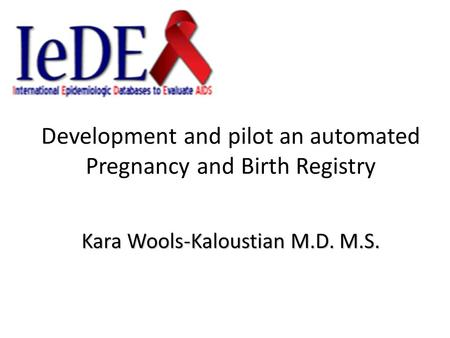 Development and pilot an automated Pregnancy and Birth Registry Kara Wools-Kaloustian M.D. M.S.