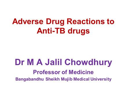 Adverse Drug Reactions to Anti-TB drugs Dr M A Jalil Chowdhury Professor of Medicine Bangabandhu Sheikh Mujib Medical University.