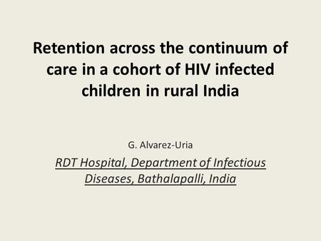 Retention across the continuum of care in a cohort of HIV infected children in rural India G. Alvarez-Uria RDT Hospital, Department of Infectious Diseases,