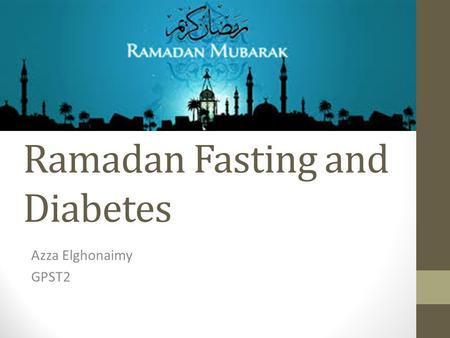 Ramadan Fasting and Diabetes Azza Elghonaimy GPST2.