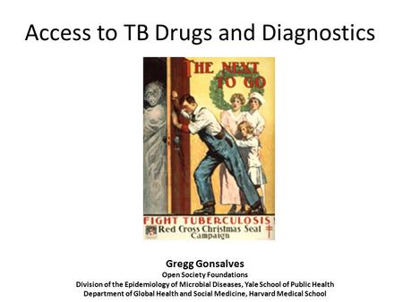 Access to TB Drugs and Diagnostics Gregg Gonsalves Open Society Foundations Division of the Epidemiology of Microbial Diseases, Yale School of Public Health.