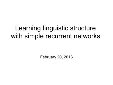 Learning linguistic structure with simple recurrent networks February 20, 2013.