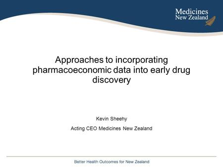 Approaches to incorporating pharmacoeconomic data into early drug discovery Kevin Sheehy Acting CEO Medicines New Zealand.