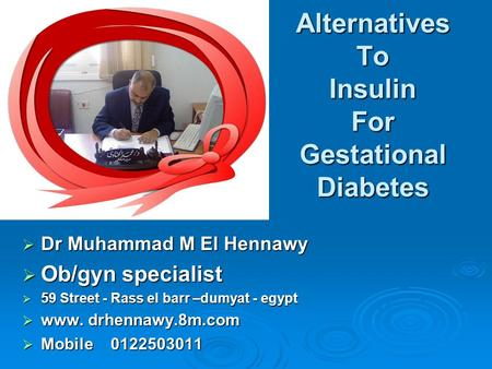 Alternatives To Insulin For Gestational Diabetes  Dr Muhammad M El Hennawy  Ob/gyn specialist  59 Street - Rass el barr –dumyat - egypt  www. drhennawy.8m.com.