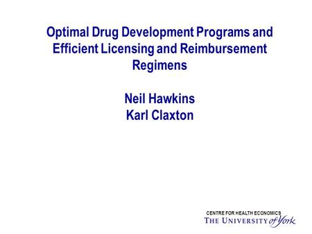 Optimal Drug Development Programs and Efficient Licensing and Reimbursement Regimens Neil Hawkins Karl Claxton CENTRE FOR HEALTH ECONOMICS.
