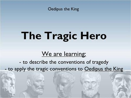The Tragic Hero We are learning: - to describe the conventions of tragedy - to apply the tragic conventions to Oedipus the King Oedipus the King.