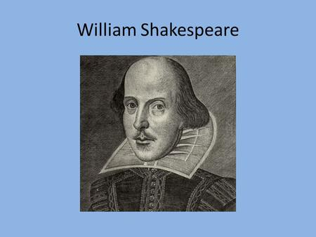William Shakespeare. Brief Biography… Born in 1564 in Stratford –upon- Avon, England Married Anne Hathaway when he was 18, and she was 26. They had 3.
