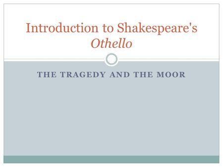 THE TRAGEDY AND THE MOOR Introduction to Shakespeare's Othello.