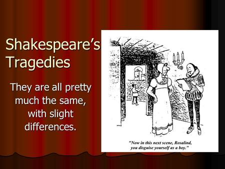 Shakespeare's Tragedies They are all pretty much the same, with slight differences.