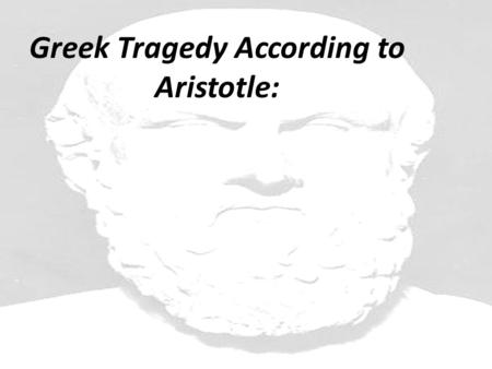 Greek Tragedy According to Aristotle:. 1. A tragedy must examine a serious topic. 2. A tragedy must have a serious tone. 3. A tragedy must center around.