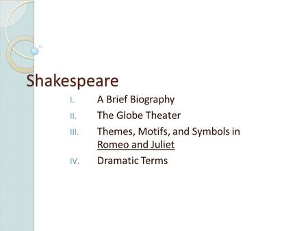 Shakespeare I. A Brief Biography II. The Globe Theater III. Themes, Motifs, and Symbols in Romeo and Juliet IV. Dramatic Terms.