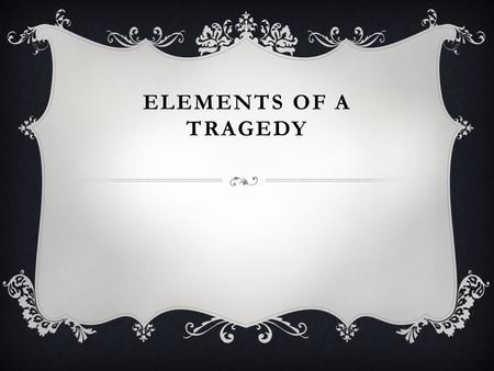 ELEMENTS OF A TRAGEDY. How do we define a tragedy?