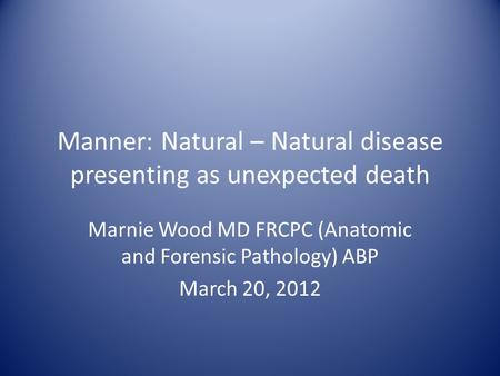 Manner: Natural – Natural disease presenting as unexpected death Marnie Wood MD FRCPC (Anatomic and Forensic Pathology) ABP March 20, 2012.