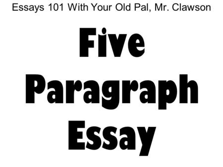 Essays 101 With Your Old Pal, Mr. Clawson Five Paragraph Essay.